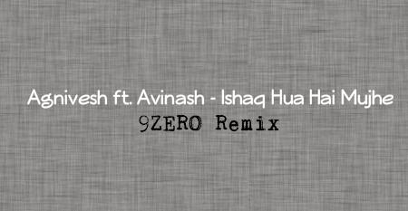 Agnivesh-ft-Avinash-Ishaq-Hua-Hai-Mujhe-9zero-remix