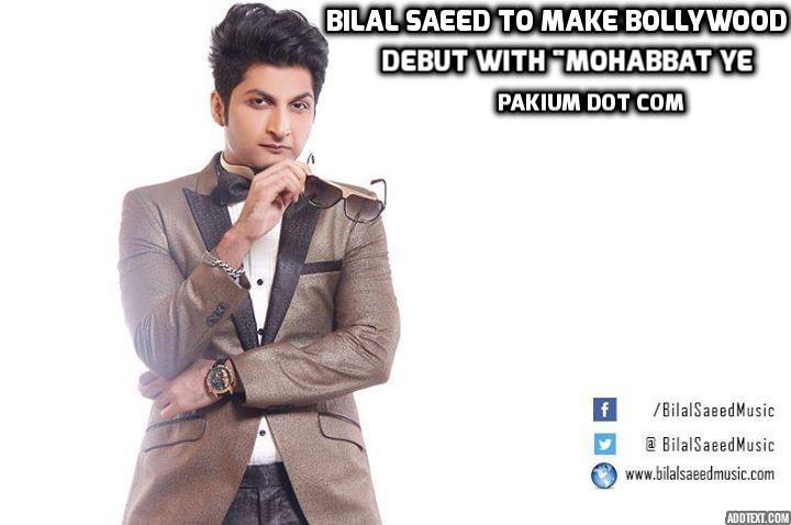 Bilal Saeed To Make Bollywood Debut With Mohabbat Ye Pakium Pk