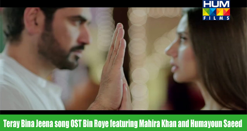 teray-bina-jeena-song-ost-bin-roye-featuring-mahira-khan-and-humayoun-saeed